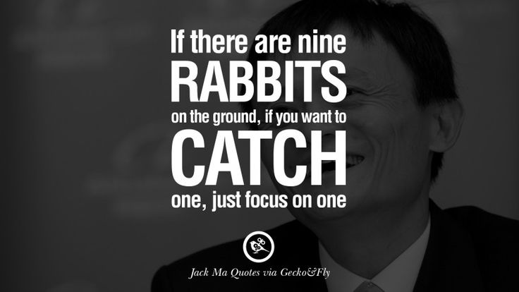 If there are nine rabbits on the ground, if you want to catch one, just focus on one. 30 Jack Ma Quotes on Entrepreneurship, Success, Failure and Competition