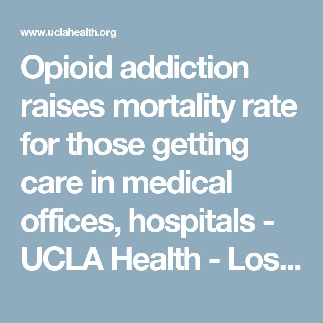 Opioid addiction raises mortality rate for those getting care in medical offices, hospitals - UCLA Health - Los Angeles, CA