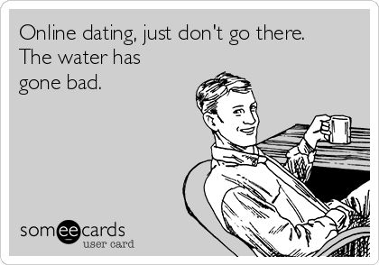 Online dating, just don't go there. The water has gone bad. #funny #dating #humor