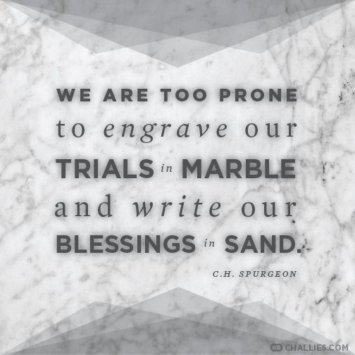 """""""We are too prone to engrave our trials in marble and write our blessings in sand."""" (C.H. Spurgeon)"""