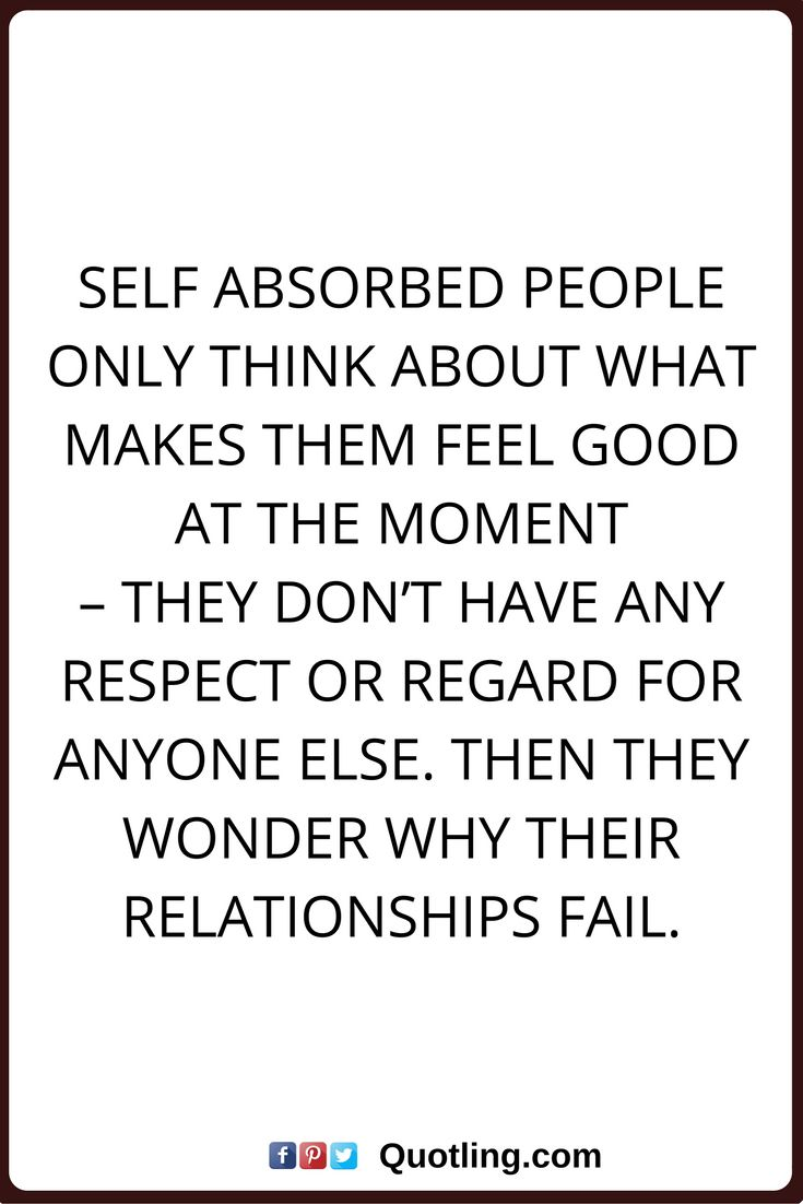 selfish quotes Self absorbed people only think about what makes them feel good at the moment