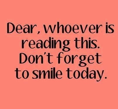 Dear, whoever is reading this. Don't forget to smile today.