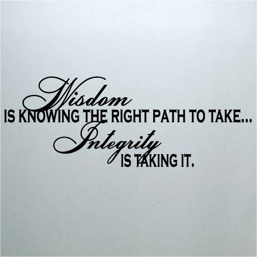 Wisdom is knowing the right path to take...Integrity is taking it.