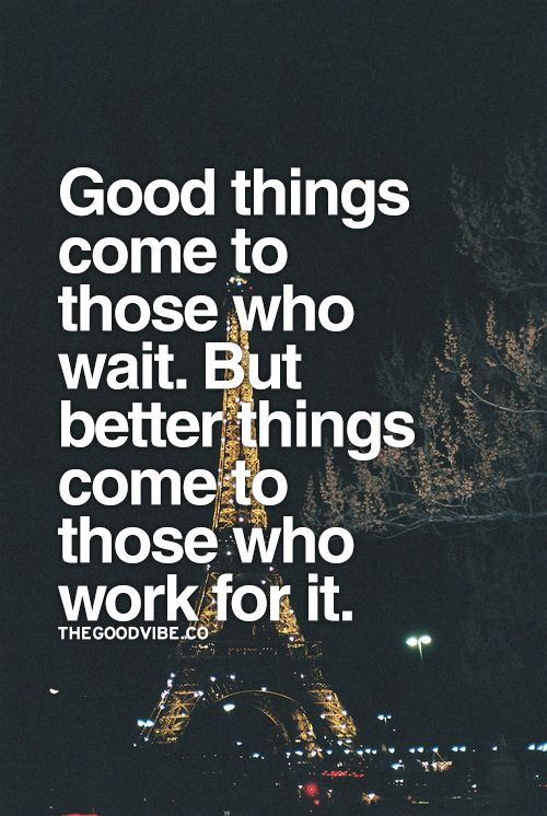 Good things come to those who wait. But better things come to those who work for it.