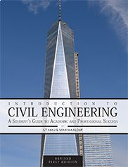 Introduction to Civil Engineering: A Student's Guide to Academic and Professional Success (Revised First Edition) by S. T. Mau and Sami Maalouf ISBN: 978-1-63189-004-8  Designed for introductory courses, this text serves as both a textbook and a professional guide. It addresses all aspects of education and professional preparation for civil engineers, beginning with major technical areas and attributes and concluding with hiring opportunities.