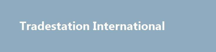 """Tradestation International http://trading.remmont.com/tradestation-international/  Important information You are being offered this account by TradeStation Europe Limited, a company authorised and regulated by the Financial Conduct Authority (""""FCA"""") in the United Kingdom with passport rights in EEA. TradeStation Europe acts as an introducing broker to TradeStation Group's affiliates. The material on this website is for information purposes only. Any reference Continue Reading"""