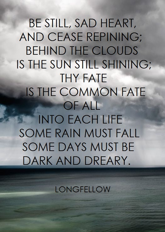 """Be still, sad heart, and cease repining. Behind the clouds is the sun still shining; thy fate is the common fate of all. Into each life some rain must fall. Some days must be dark and dreary."" -Longfellow"