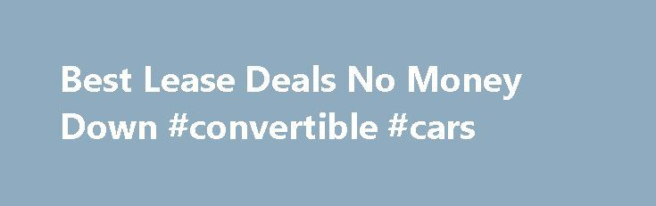 Best Lease Deals No Money Down #convertible #cars http://car.remmont.com/best-lease-deals-no-money-down-convertible-cars/  #new car offers # Welcome To No Money Down Car Lease Looking to pay the smallest amount possible on a new car, truck or SUV? A no money down car lease may be your answer. Not only will you get the lowest monthly payment on a new car but there is no upfront money required […]The post Best Lease Deals No Money Down #convertible #cars appeared first on Car.