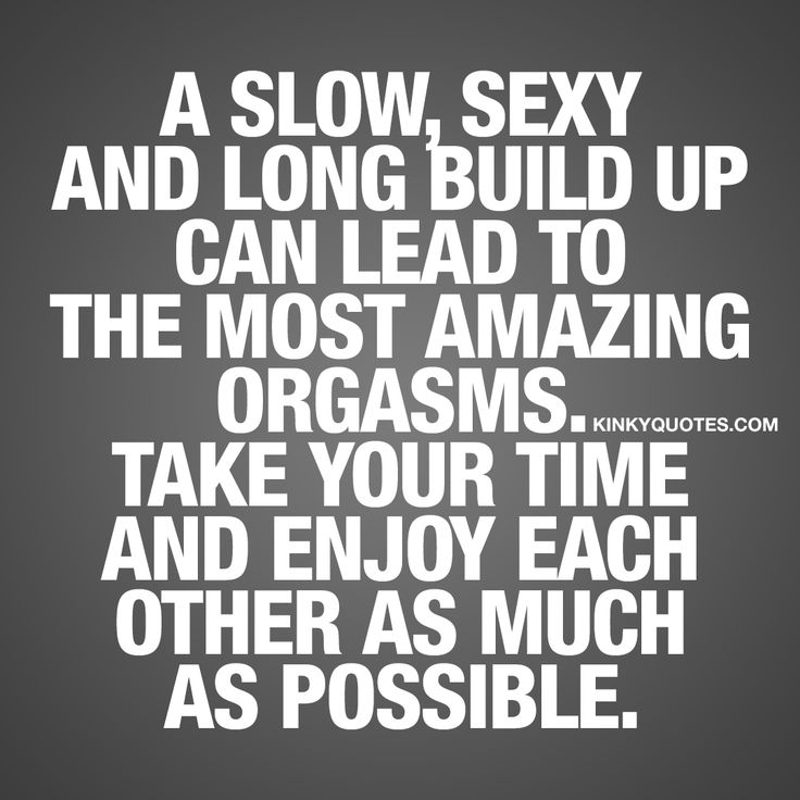 """A slow, sexy and long build up can lead to the most amazing orgasms. Take your time and enjoy each other as much as possible."" Kinkyquotes.com!"