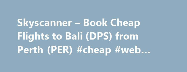 Skyscanner – Book Cheap Flights to Bali (DPS) from Perth (PER) #cheap #web #hosting http://cheap.remmont.com/skyscanner-book-cheap-flights-to-bali-dps-from-perth-per-cheap-web-hosting/  #cheap bali flights # Flights from Perth to Bali Perth to Bali (Denpasar) Perth to Bali (Denpasar) is 2,582 km There are 85 flights a week from Perth to Bali (Denpasar) The average flight time from Perth to Bali (Denpasar) is 3h 35min The most popular airline flying from Perth to Bali (Denpasar) last month…