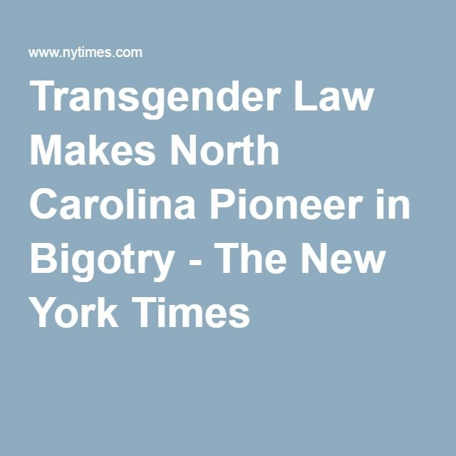 Transgender Law Makes North Carolina Pioneer in Bigotry - The New York Times