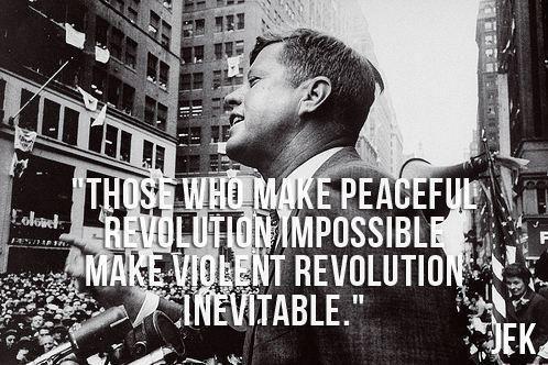 """Those who make peaceful revolution impossible make violent revolution inevitable."" JFK"