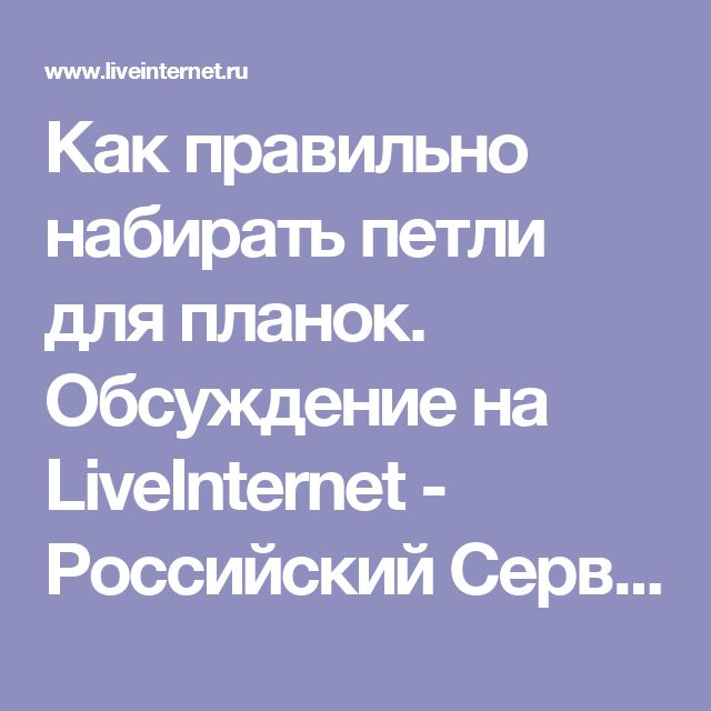 Как правильно набирать петли для планок. Обсуждение на LiveInternet - Российский Сервис Онлайн-Дневников