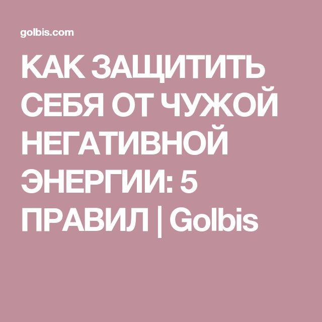 КАК ЗАЩИТИТЬ СЕБЯ ОТ ЧУЖОЙ НЕГАТИВНОЙ ЭНЕРГИИ: 5 ПРАВИЛ | Golbis