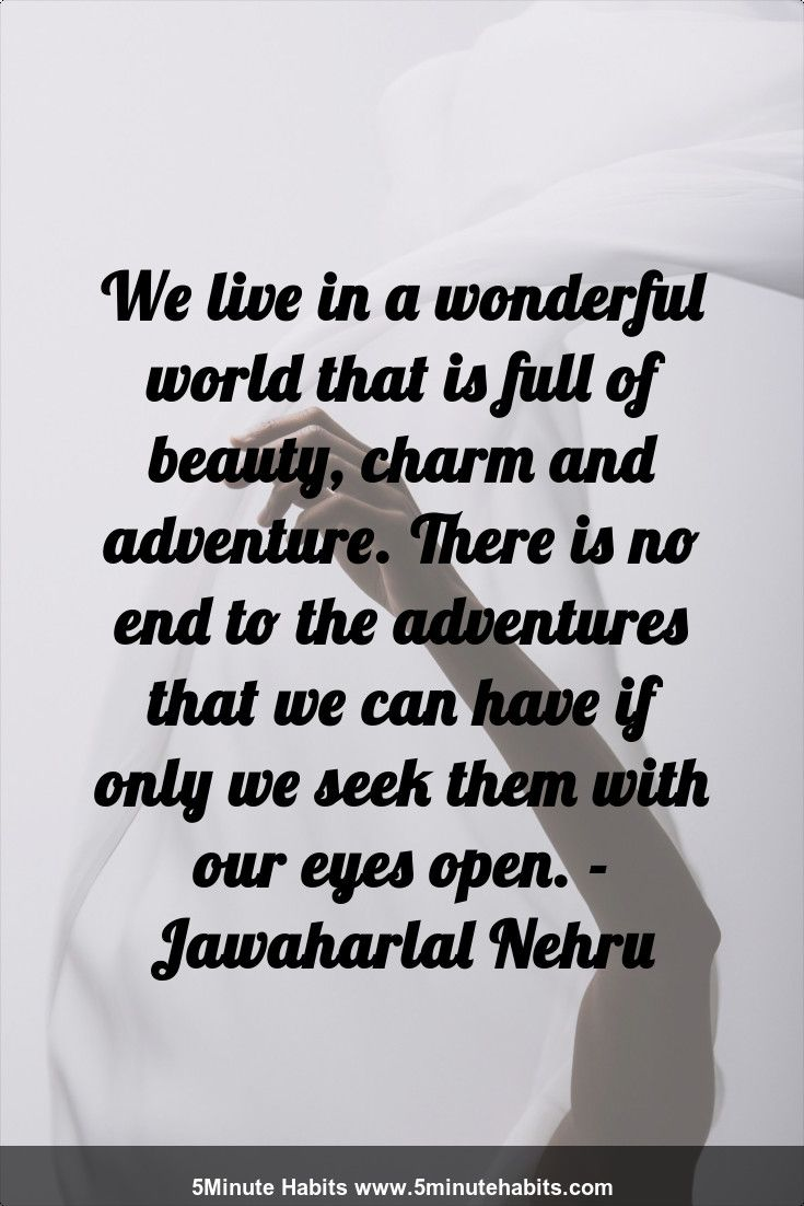 We live in a wonderful world that is full of beauty, charm and adventure. There is no end to the adventures that we can have if only we seek them with our eyes open. - Jawaharlal Nehru 5minutehabits.com