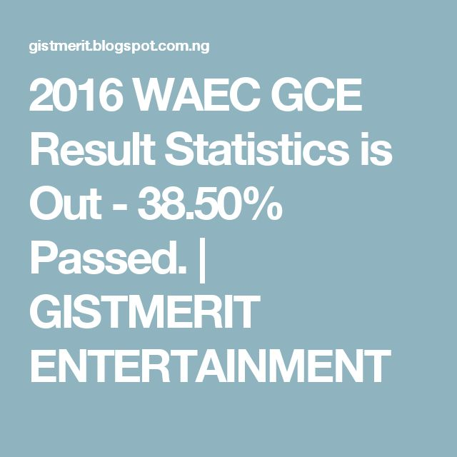 2016 WAEC GCE Result Statistics is Out - 38.50% Passed.   GISTMERIT ENTERTAINMENT