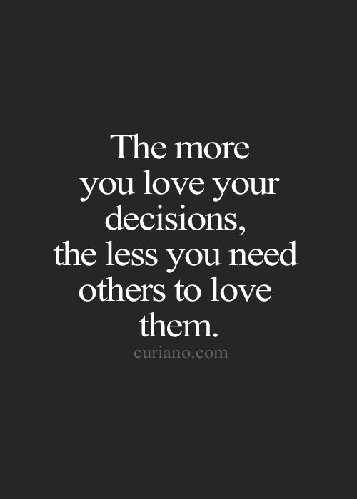 """The more you love your decision, the less you need others love them."" curiano.com ""Curiano Quotes Life""!. Wisdom quotes and inspirational quotes. These words of wisdom can be helpful to qive you strength, bring wisdom into your life and to create more love. For more great inspiration follow us at 1StrongWoman."