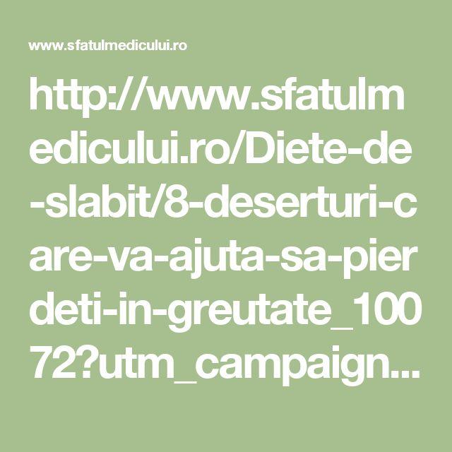 http://www.sfatulmedicului.ro/Diete-de-slabit/8-deserturi-care-va-ajuta-sa-pierdeti-in-greutate_10072?utm_campaign=interpromo_ex&utm_medium=sp&utm_source=unica