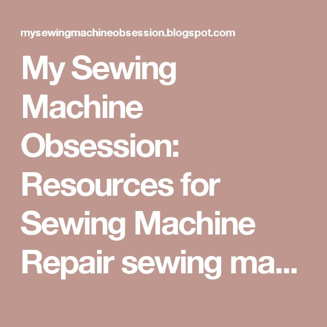 My Sewing Machine Obsession: Resources for Sewing  Machine Repair sewing machine repair link list