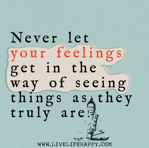 Never let your feelings get in the way of seeing things as they truly are.