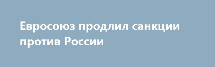 Евросоюз продлил санкции против России http://rusdozor.ru/2016/06/17/evrosoyuz-prodlil-sankcii-protiv-rossii/  Евросоюз 17 июня принял решение еще на год продлить санкции против Российской Федерации. Об этом сообщает агенство Associated Press. Ограничения со стороны ЕС продолжат действовать в отношении двух десятков российских структур, а также юридических лиц. Под прямые персональные санкции также ...