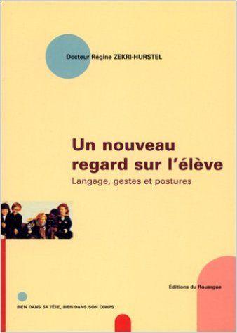 Amazon.fr - Un nouveau regard sur l'élève : Langage, gestes et postures - Docteur Régine Zekri-Hurstel - Livres