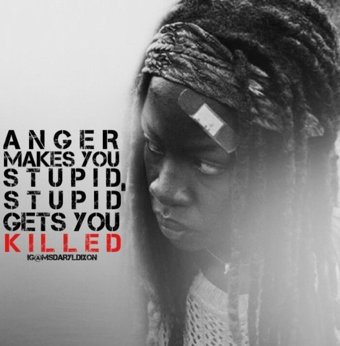 """Anger makes you stupid. Stupid gets you killed."" -Michonne, The Walking Dead."