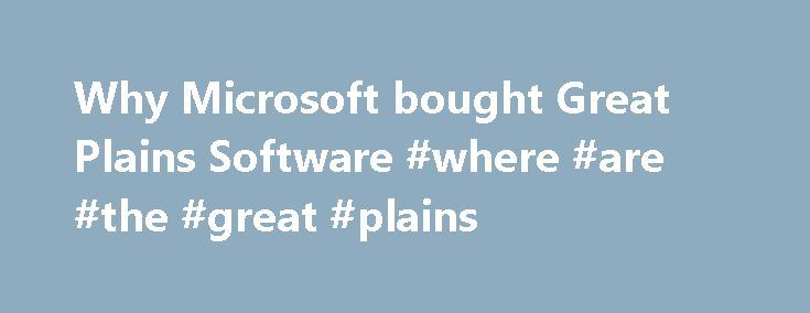 Why Microsoft bought Great Plains Software #where #are #the #great #plains http://pet.nef2.com/why-microsoft-bought-great-plains-software-where-are-the-great-plains/  # Why Microsoft bought Great Plains Software When Microsoft announced its acquisition of Great Plains Software at the end of 2000, many people began wondering: What does this mean for the future of Great Plains, other mid-market accounting software companies, and other accounting companies in general—and for the value-added…