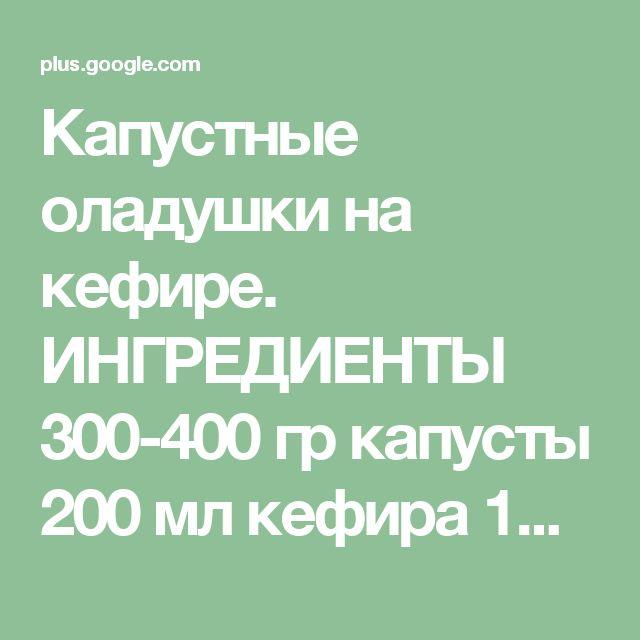 Капустные оладушки на кефире.  ИНГРЕДИЕНТЫ 300-400 гр капусты 200 мл кефира 1...
