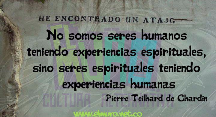 No somos seres humanos  teniendo experiencias espirituales,  sino seres espirituales teniendo  experiencias humanas Pierre Teilhard de Chardin