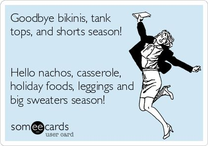 Goodbye bikinis, tank tops, and shorts season! Hello nachos, casserole, holiday foods, leggings and big sweaters season!
