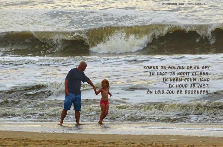 Komen de golven op je af? Ik laat je nooit alleen. Ik neem jouw hand en houd je vast, Ik leid jou er doorheen!  Jij bent kostbaar in Mijn ogen, zo waardevol,  en Ik houd zo veel van jou! Wees niet bang, want Ik heb je gered. Ik heb je bij je naam geroepen, je bent van Mij. Als je door het water gaat, zal Ik bij je zijn. Als je door rivieren gaat, zullen ze je niet overspoelen.  Want Ik, de Heer, ben je God, jouw Verlosser!  Jesaja 43:1-4