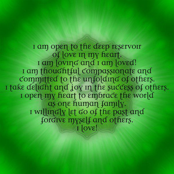Heart Chakra Meditation:  I am open to the deep reservoir of love in my heart. I am loving and I am loved! I am thoughtful, compassionate, and committed to the unfolding of others. I take delight and joy in the success of others. I open my heart to embrace the world as one human family. I willingly let go of the past and forgive myself and others. I love!
