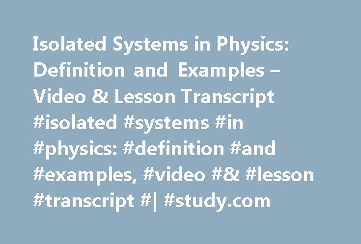 Isolated Systems in Physics: Definition and Examples – Video & Lesson Transcript #isolated #systems #in #physics: #definition #and #examples, #video #& #lesson #transcript #| #study.com http://cars.nef2.com/isolated-systems-in-physics-definition-and-examples-video-lesson-transcript-isolated-systems-in-physics-definition-and-examples-video-lesson-transcript-study-com/  # Isolated Systems in Physics: Definition and Examples Systems are important to understand when studying physics, but they…