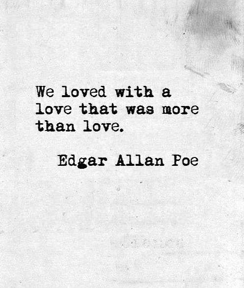 We loved with a love that was more than a love...Tragic ending of love. Isn't it just like a human to blame heaven for something that occurs naturally to all mankind? I have done it, too. Silly humans. Beautiful love.                                                                                                                                                      More