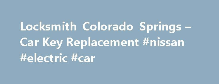 Locksmith Colorado Springs – Car Key Replacement #nissan #electric #car http://germany.remmont.com/locksmith-colorado-springs-car-key-replacement-nissan-electric-car/  #car key replacement # Need a locksmith in Colorado Springs? Car key replacement is what we do. Our mobile locksmith service will travel to your location. You will deal with the owner, Dennis Collins, from the phone call to the completion of work. At Car Key Pro, our goal is to make sure that you are completely taken care of…