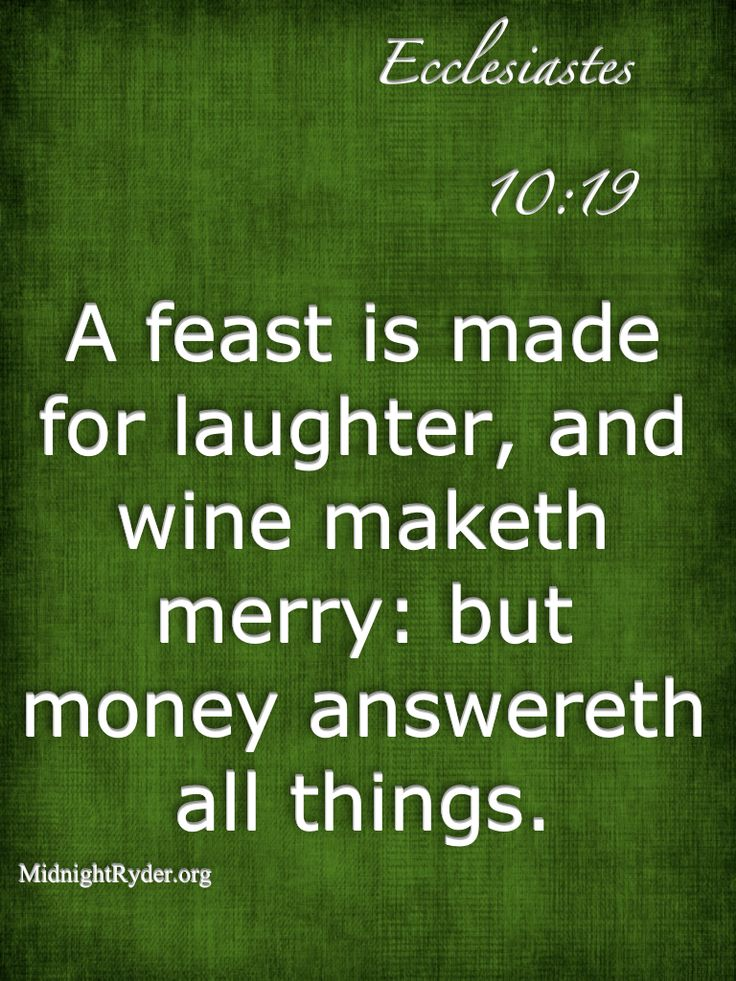 A feast is made for laughter, and wine maketh merry: but money answereth all things. Ecclesiastes 10:19