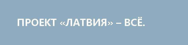 ПРОЕКТ «ЛАТВИЯ» – ВСЁ. http://rusdozor.ru/2017/03/24/proekt-latviya-vsyo/  Тьфу, вот вам и конспирация… Эх, каких-то ненадежных и непрофессиональных агентов выбрал уважаемый Владимир Владимирович. Сразу же выявили «неладное», сразу заметили «врага», засланного казачка. Полный провал, все, миссию в Латвии можно считать закрытой. А ведь так хорошо все начиналось…  ...