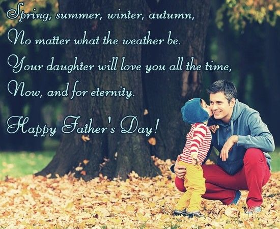 Spring, summer, winter, autumn, no matter what the weather be. Your daughter will love you all the time, now, and for eternity. Happy Father's Day!