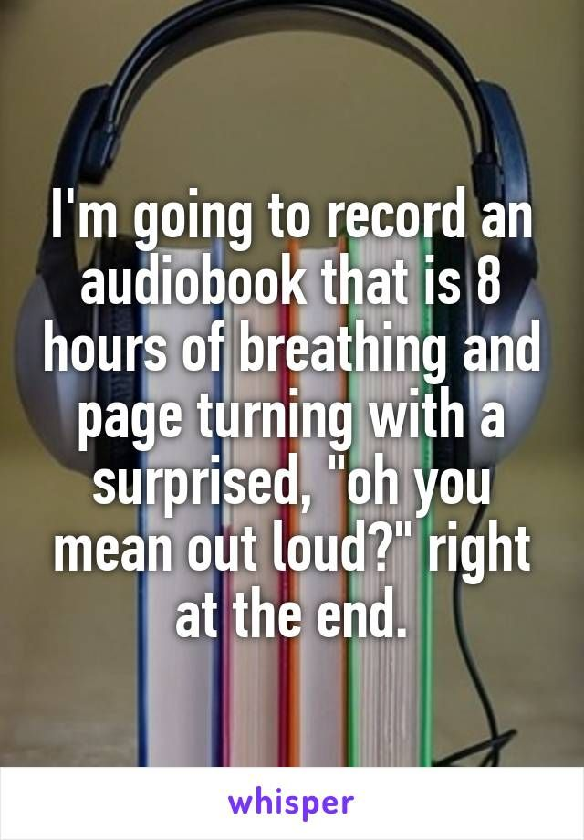 "I'm going to record an audiobook that is 8 hours of breathing and page turning with a surprised, ""oh you mean out loud?"" right at the end."