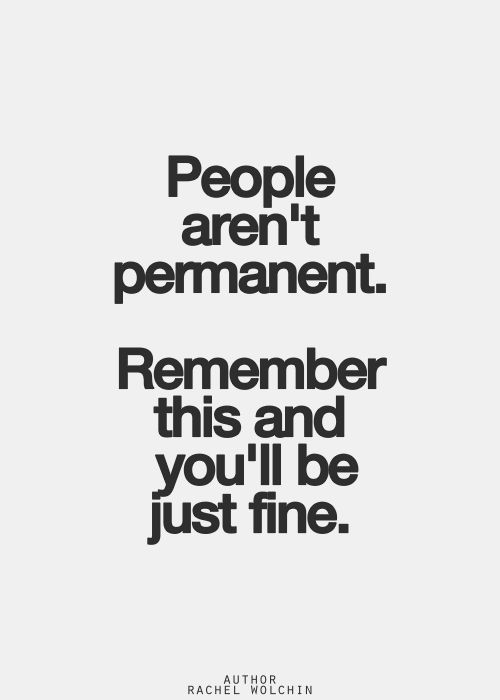 Peope aren't permanent. Remember this and you'll be just fine
