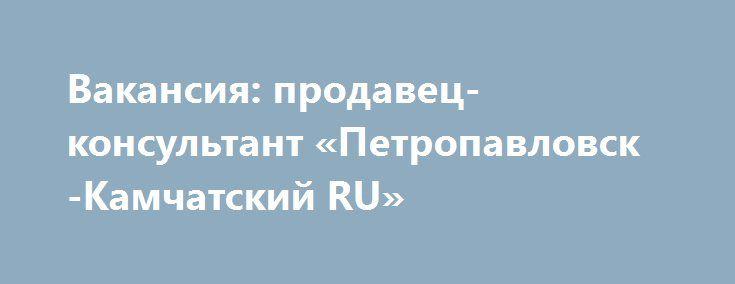 Вакансия: продавец-консультант «Петропавловск-Камчатский RU» http://www.mostransregion.ru/d_037/?adv_id=113 На работу требуется: продавец-консультант. Обязанности: обслуживание клиентов, предоставление консультации по услугам и товарам компании, внутренняя отчетность, оформление договоров. Условия: график работы 5/2, с 9:00 до 18:00, профессиональная поддержка и обучение, трудоустройство согласно ТК, з/п до 25 000 руб. + премия. Требования: желание работать с людьми, доброжелательность и…