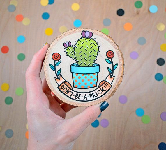 dont be a prick!    adorable little wood slice is hand painted  with acrylics and varnished for protection.    size and shape of wood slice may vary