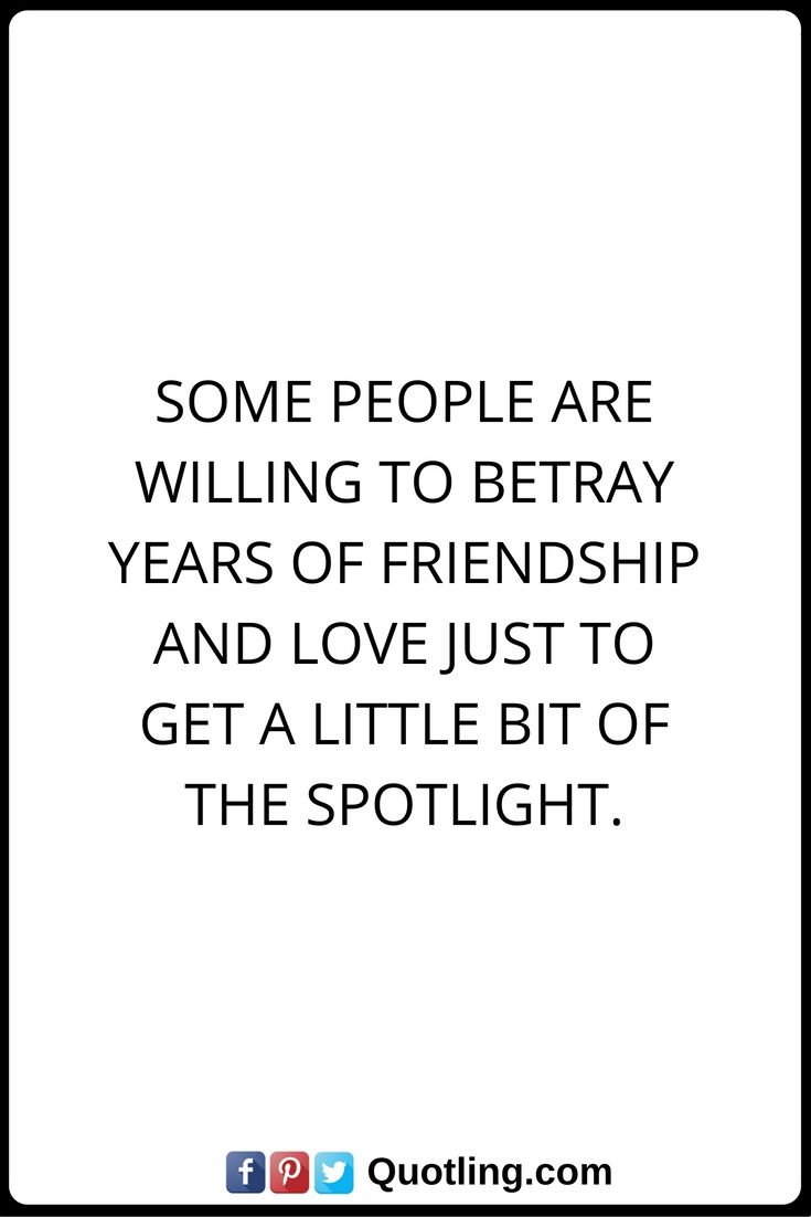 Betrayal Quotes Some people are willing to betray years of friendship and love just to get a little bit of the spotlight.