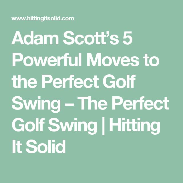 Adam Scott's 5 Powerful Moves to the Perfect Golf Swing – The Perfect Golf Swing | Hitting It Solid