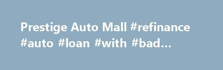 Prestige Auto Mall #refinance #auto #loan #with #bad #credit http://pakistan.remmont.com/prestige-auto-mall-refinance-auto-loan-with-bad-credit/  #prestige auto # 330-634-9999 Welcome to Prestige Auto Mall The Prestige Family has firmly planted its roots, in the Akron community. Our commitment to treating you as our Neighbor extends beyond the vast inventory, into our straight forward Financing. Sales and Service Departments. Prestige Auto Mall has built its foundation, centered its focus…