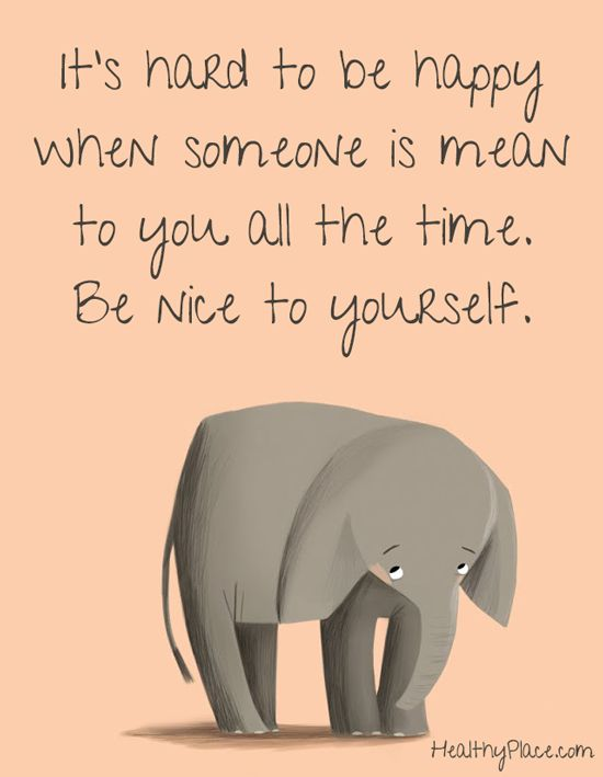 Positive quote: It's hard to be happy when someone is mean to you all the time. Be nice to yourself. www.HealthyPlace.com