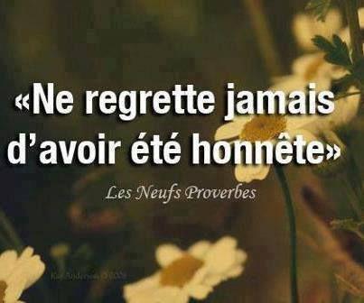 Ne regrette jamais d'avoir été honnéte ~ Don't ever regret for being honest.