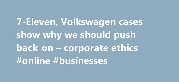 7-Eleven, Volkswagen cases show why we should push back on – corporate ethics #online #businesses http://busines.remmont.com/7-eleven-volkswagen-cases-show-why-we-should-push-back-on-corporate-ethics-online-businesses/  #business ethics articles # 7-Eleven. Volkswagen cases show why we should push back on 'corporate ethics' Professor of Management and Organization Studies, Macquarie University Disclosure statement Carl Rhodes does not work for, consult, own shares in or receive funding from…