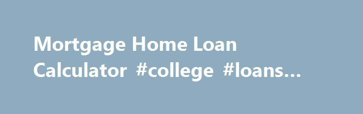 Mortgage Home Loan Calculator #college #loans #for #students http://loan-credit.nef2.com/mortgage-home-loan-calculator-college-loans-for-students/  #home loan calculator # Loan Amount Select this button to figure out the biggest loan you can afford given the interest rate, the loan duration and the monthly payment you can afford. Loan Period Select this button to figure out how long your debt will last. You would typically solve for the loan period to figure out how an increased monthly…